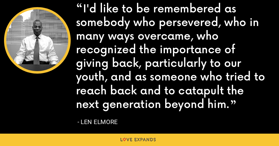 I'd like to be remembered as somebody who persevered, who in many ways overcame, who recognized the importance of giving back, particularly to our youth, and as someone who tried to reach back and to catapult the next generation beyond him. - Len Elmore