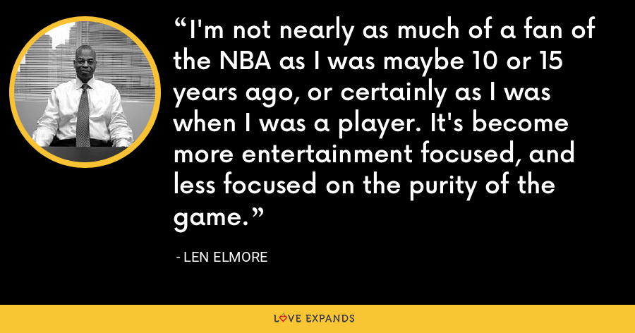 I'm not nearly as much of a fan of the NBA as I was maybe 10 or 15 years ago, or certainly as I was when I was a player. It's become more entertainment focused, and less focused on the purity of the game. - Len Elmore