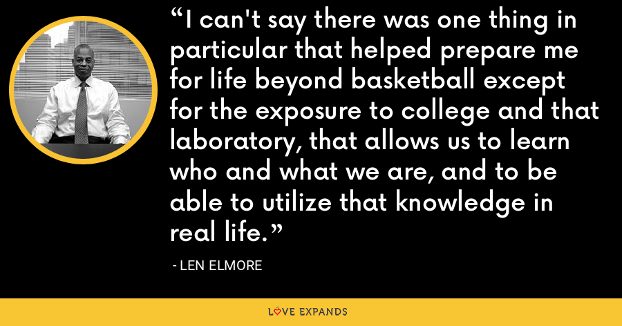 I can't say there was one thing in particular that helped prepare me for life beyond basketball except for the exposure to college and that laboratory, that allows us to learn who and what we are, and to be able to utilize that knowledge in real life. - Len Elmore