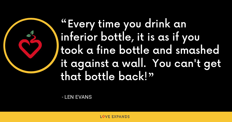 Every time you drink an inferior bottle, it is as if you took a fine bottle and smashed it against a wall.  You can't get that bottle back! - Len Evans