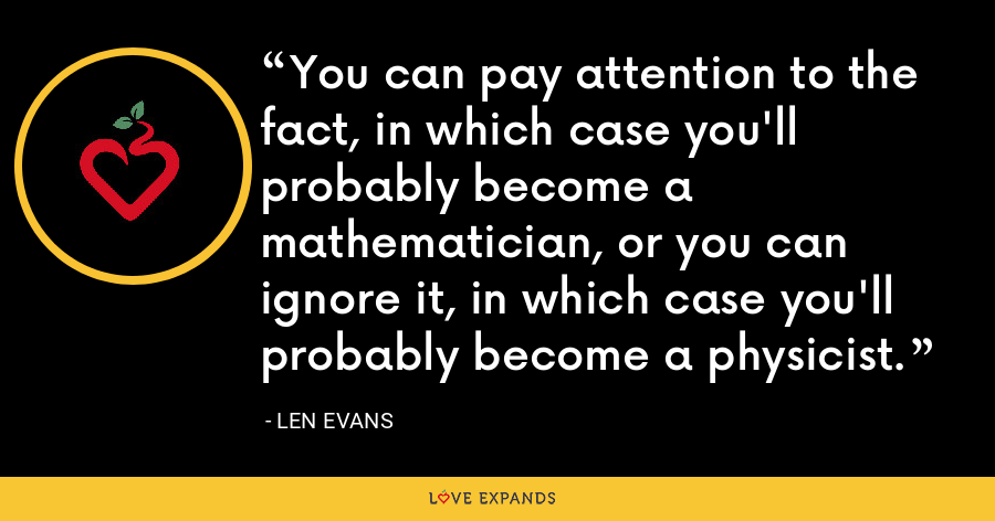 You can pay attention to the fact, in which case you'll probably become a mathematician, or you can ignore it, in which case you'll probably become a physicist. - Len Evans