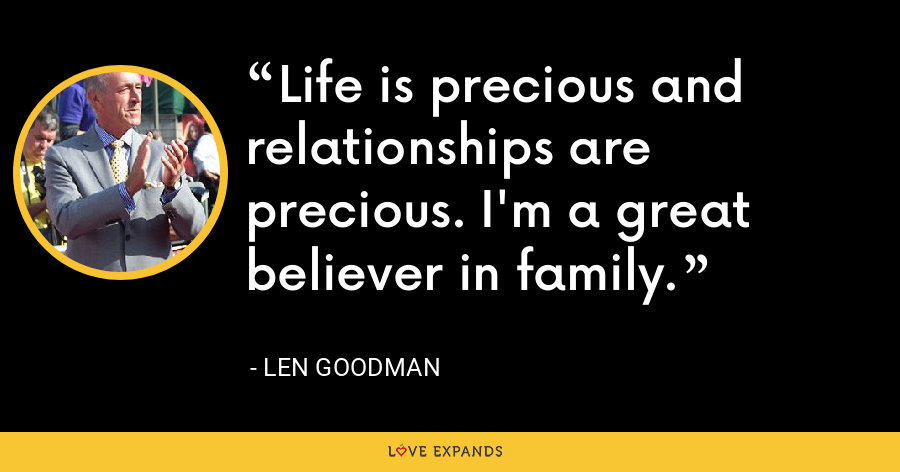 Life is precious and relationships are precious. I'm a great believer in family. - Len Goodman