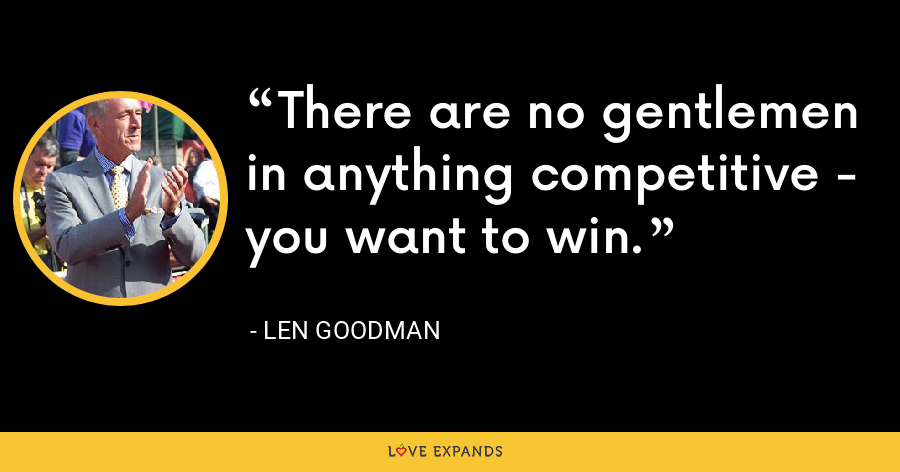 There are no gentlemen in anything competitive - you want to win. - Len Goodman