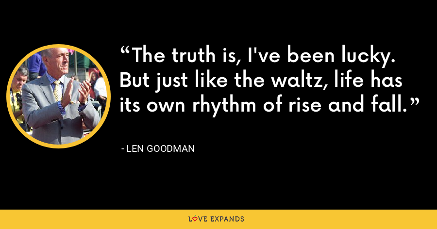 The truth is, I've been lucky. But just like the waltz, life has its own rhythm of rise and fall. - Len Goodman