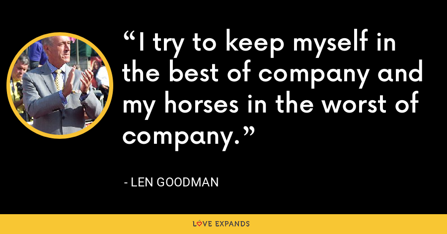 I try to keep myself in the best of company and my horses in the worst of company. - Len Goodman