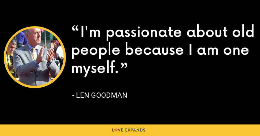 I'm passionate about old people because I am one myself. - Len Goodman