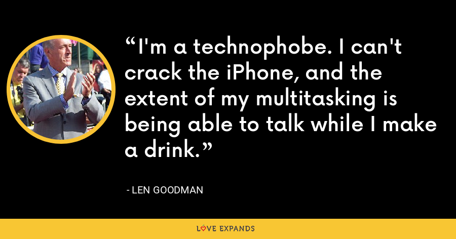 I'm a technophobe. I can't crack the iPhone, and the extent of my multitasking is being able to talk while I make a drink. - Len Goodman