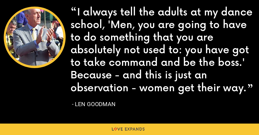 I always tell the adults at my dance school, 'Men, you are going to have to do something that you are absolutely not used to: you have got to take command and be the boss.' Because - and this is just an observation - women get their way. - Len Goodman