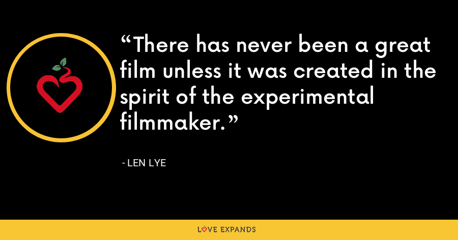 There has never been a great film unless it was created in the spirit of the experimental filmmaker. - Len Lye