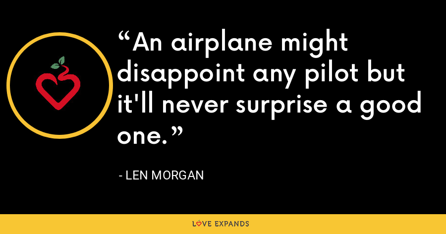 An airplane might disappoint any pilot but it'll never surprise a good one. - Len Morgan