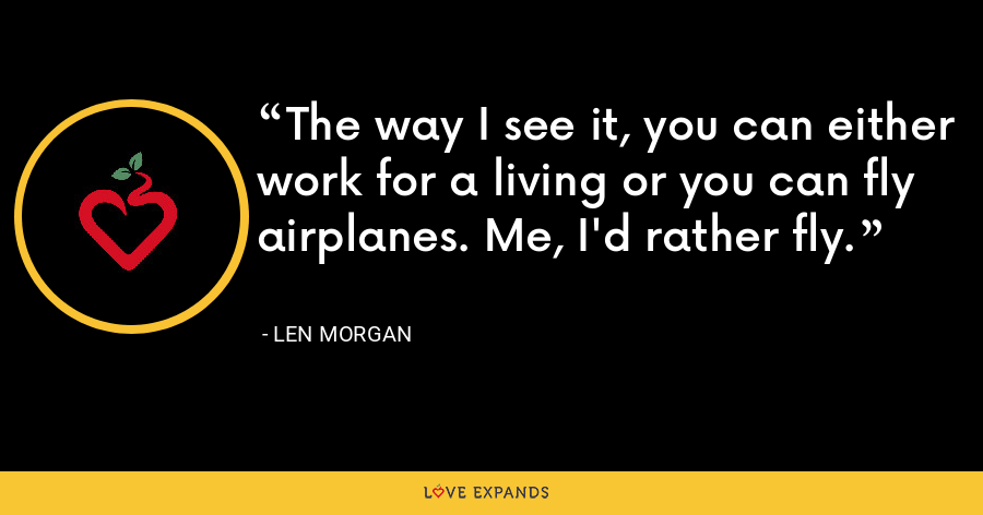 The way I see it, you can either work for a living or you can fly airplanes. Me, I'd rather fly. - Len Morgan