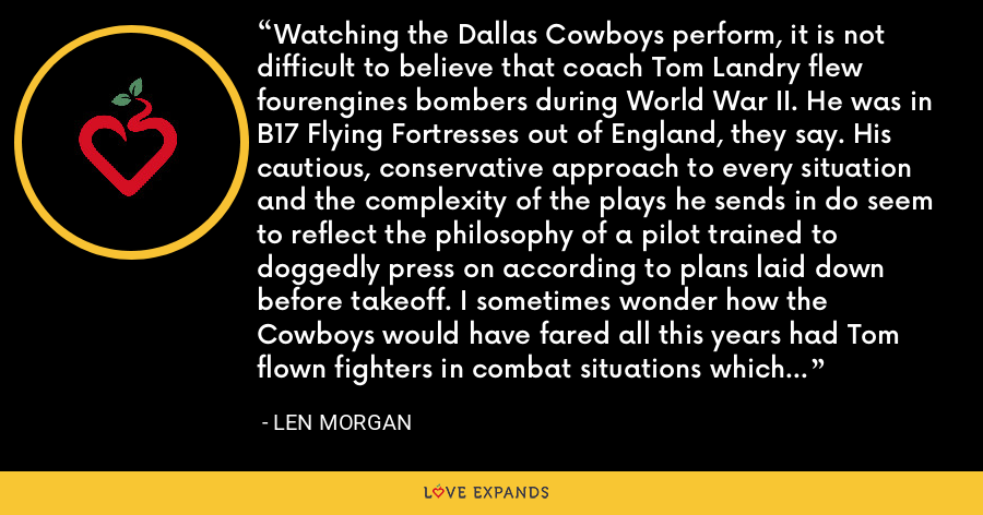Watching the Dallas Cowboys perform, it is not difficult to believe that coach Tom Landry flew fourengines bombers during World War II. He was in B17 Flying Fortresses out of England, they say. His cautious, conservative approach to every situation and the complexity of the plays he sends in do seem to reflect the philosophy of a pilot trained to doggedly press on according to plans laid down before takeoff. I sometimes wonder how the Cowboys would have fared all this years had Tom flown fighters in combat situations which dictated continuously changing tactics. - Len Morgan