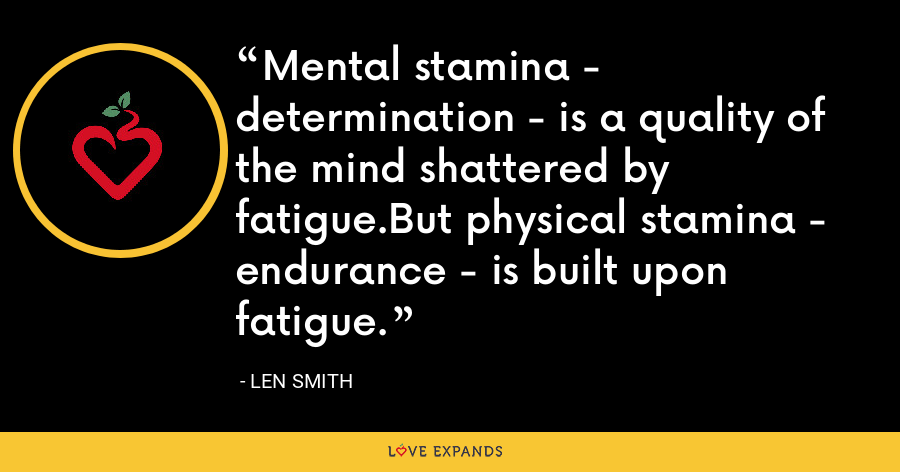 Mental stamina - determination - is a quality of the mind shattered by fatigue.But physical stamina - endurance - is built upon fatigue. - Len Smith