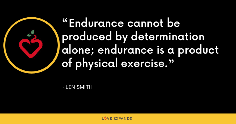 Endurance cannot be produced by determination alone; endurance is a product of physical exercise. - Len Smith