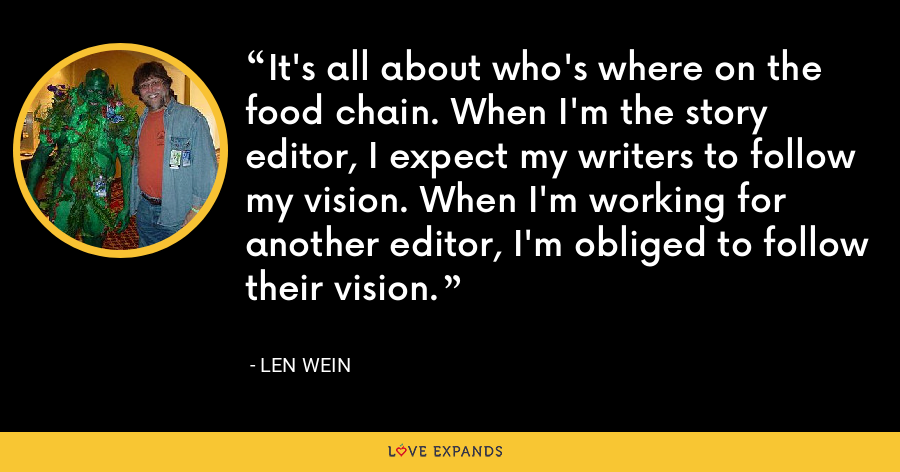 It's all about who's where on the food chain. When I'm the story editor, I expect my writers to follow my vision. When I'm working for another editor, I'm obliged to follow their vision. - Len Wein
