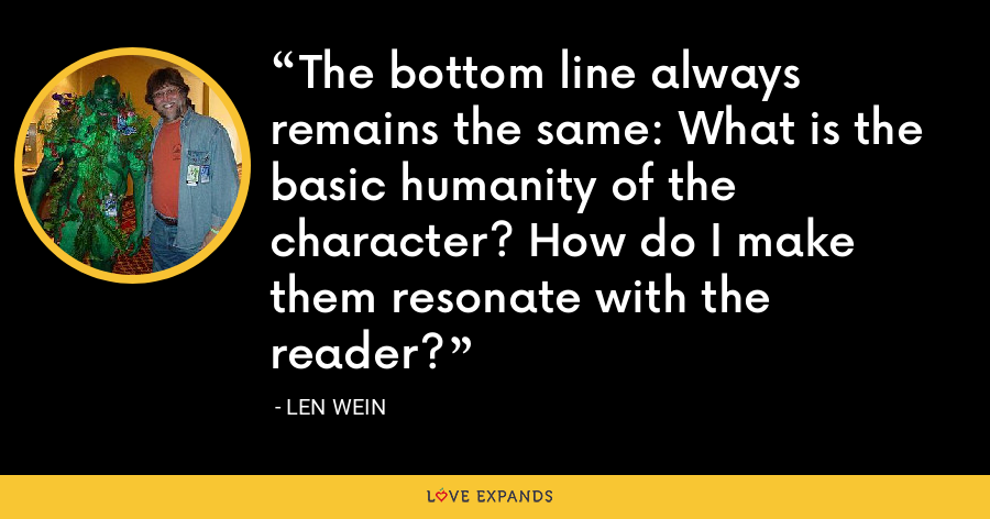 The bottom line always remains the same: What is the basic humanity of the character? How do I make them resonate with the reader? - Len Wein