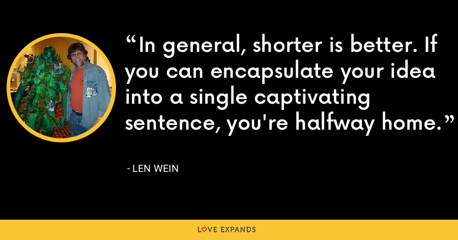 In general, shorter is better. If you can encapsulate your idea into a single captivating sentence, you're halfway home. - Len Wein