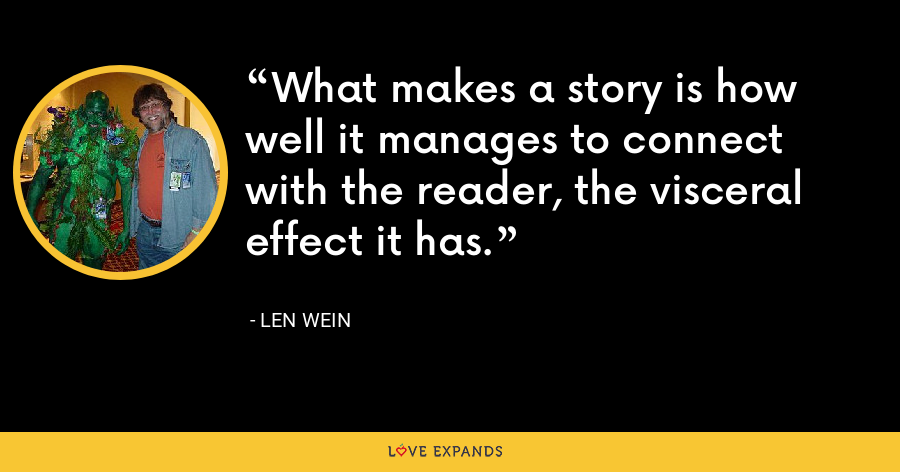 What makes a story is how well it manages to connect with the reader, the visceral effect it has. - Len Wein