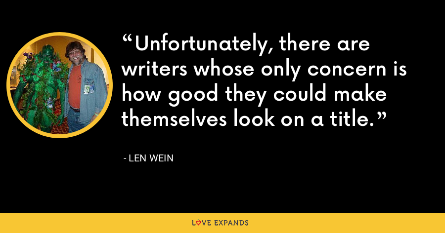 Unfortunately, there are writers whose only concern is how good they could make themselves look on a title. - Len Wein