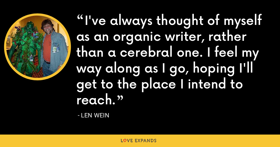 I've always thought of myself as an organic writer, rather than a cerebral one. I feel my way along as I go, hoping I'll get to the place I intend to reach. - Len Wein