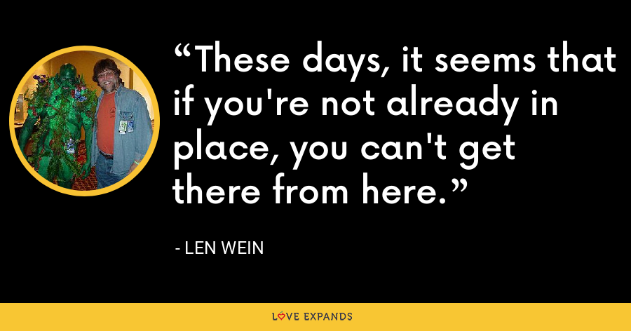 These days, it seems that if you're not already in place, you can't get there from here. - Len Wein