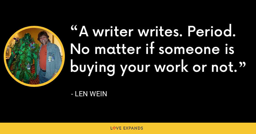 A writer writes. Period. No matter if someone is buying your work or not. - Len Wein