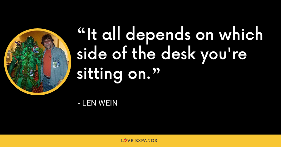 It all depends on which side of the desk you're sitting on. - Len Wein