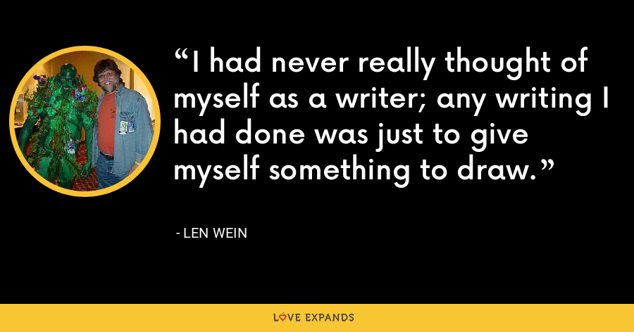 I had never really thought of myself as a writer; any writing I had done was just to give myself something to draw. - Len Wein