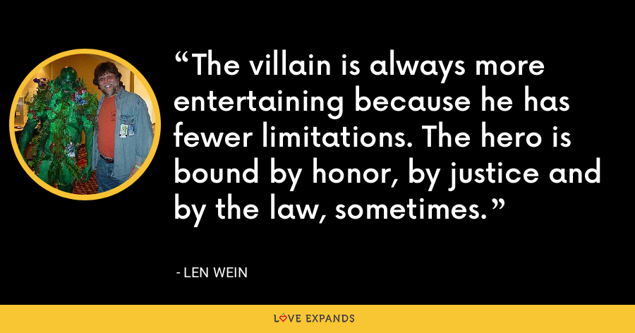 The villain is always more entertaining because he has fewer limitations. The hero is bound by honor, by justice and by the law, sometimes. - Len Wein