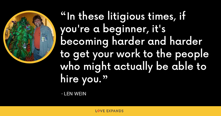 In these litigious times, if you're a beginner, it's becoming harder and harder to get your work to the people who might actually be able to hire you. - Len Wein