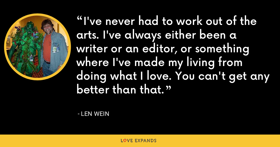 I've never had to work out of the arts. I've always either been a writer or an editor, or something where I've made my living from doing what I love. You can't get any better than that. - Len Wein