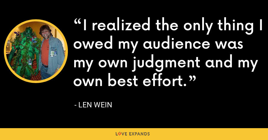 I realized the only thing I owed my audience was my own judgment and my own best effort. - Len Wein