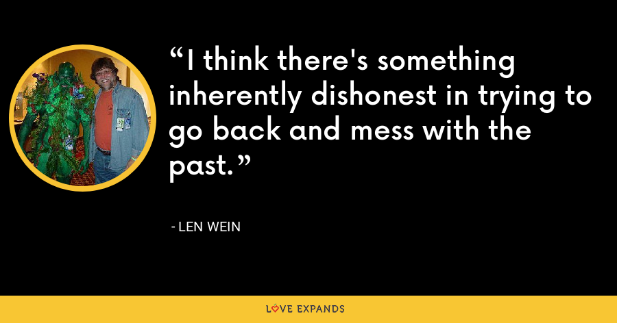 I think there's something inherently dishonest in trying to go back and mess with the past. - Len Wein