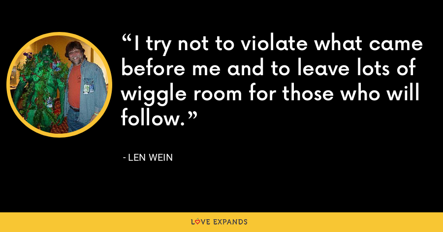 I try not to violate what came before me and to leave lots of wiggle room for those who will follow. - Len Wein
