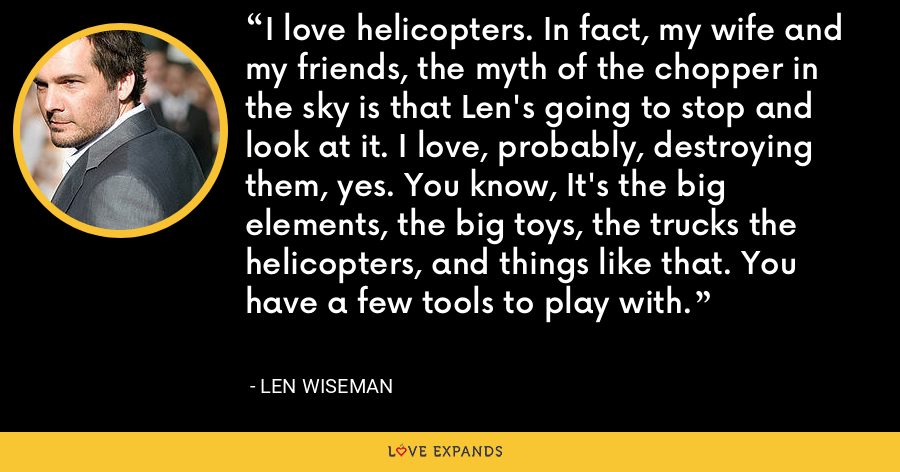 I love helicopters. In fact, my wife and my friends, the myth of the chopper in the sky is that Len's going to stop and look at it. I love, probably, destroying them, yes. You know, It's the big elements, the big toys, the trucks the helicopters, and things like that. You have a few tools to play with. - Len Wiseman