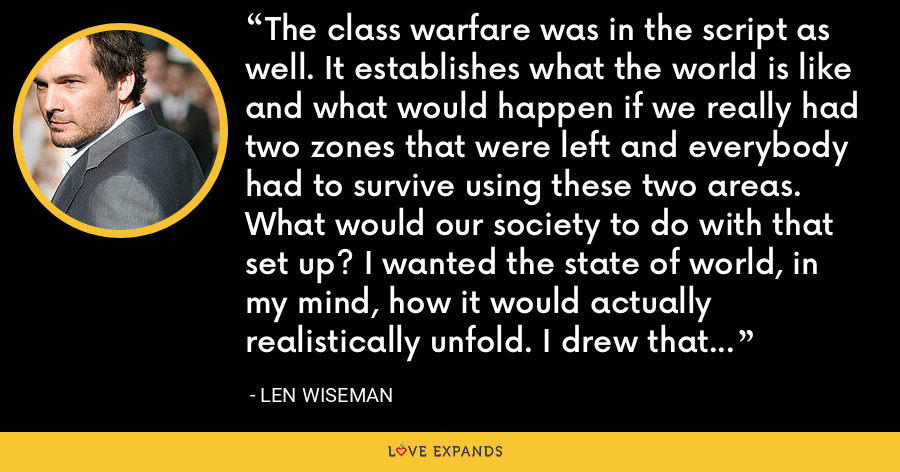The class warfare was in the script as well. It establishes what the world is like and what would happen if we really had two zones that were left and everybody had to survive using these two areas. What would our society to do with that set up? I wanted the state of world, in my mind, how it would actually realistically unfold. I drew that from what was in the script. - Len Wiseman