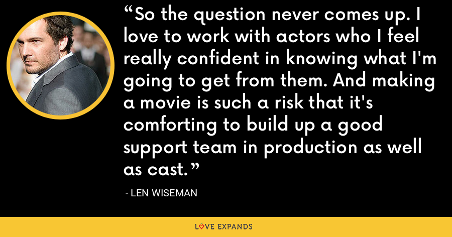 So the question never comes up. I love to work with actors who I feel really confident in knowing what I'm going to get from them. And making a movie is such a risk that it's comforting to build up a good support team in production as well as cast. - Len Wiseman