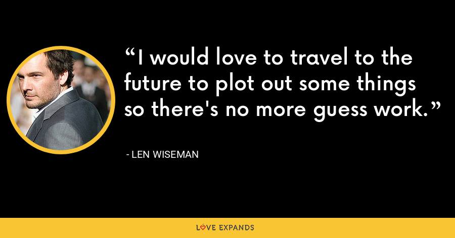 I would love to travel to the future to plot out some things so there's no more guess work. - Len Wiseman