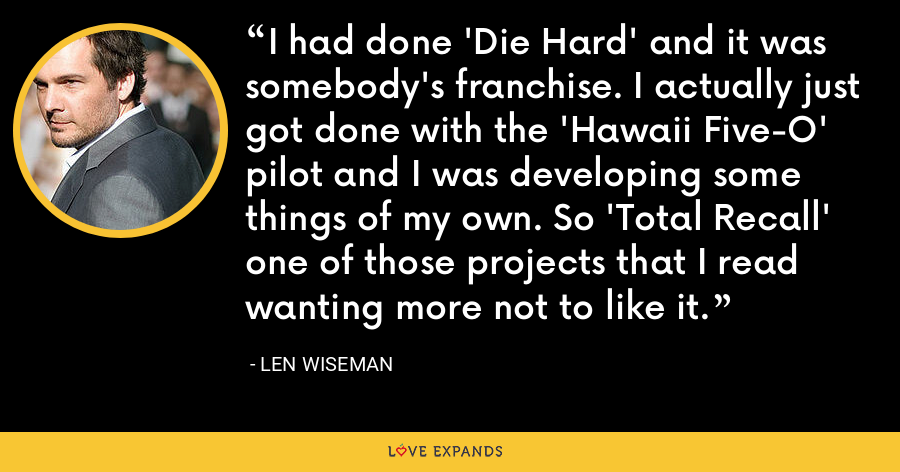 I had done 'Die Hard' and it was somebody's franchise. I actually just got done with the 'Hawaii Five-O' pilot and I was developing some things of my own. So 'Total Recall' one of those projects that I read wanting more not to like it. - Len Wiseman