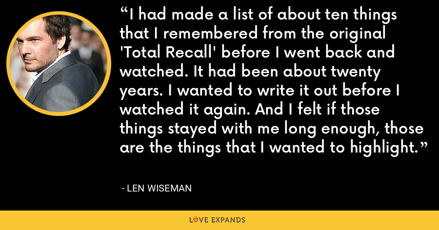 I had made a list of about ten things that I remembered from the original 'Total Recall' before I went back and watched. It had been about twenty years. I wanted to write it out before I watched it again. And I felt if those things stayed with me long enough, those are the things that I wanted to highlight. - Len Wiseman