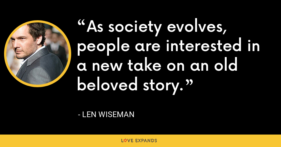 As society evolves, people are interested in a new take on an old beloved story. - Len Wiseman