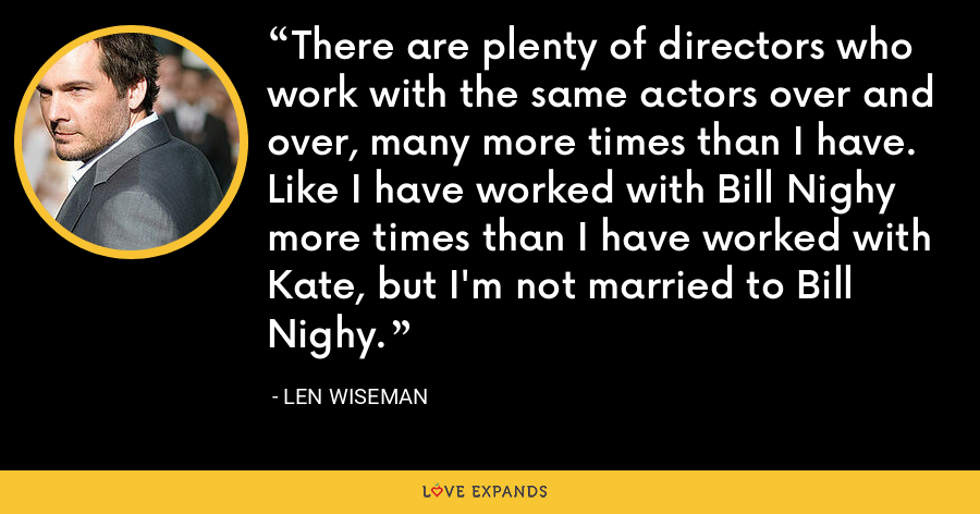 There are plenty of directors who work with the same actors over and over, many more times than I have. Like I have worked with Bill Nighy more times than I have worked with Kate, but I'm not married to Bill Nighy. - Len Wiseman