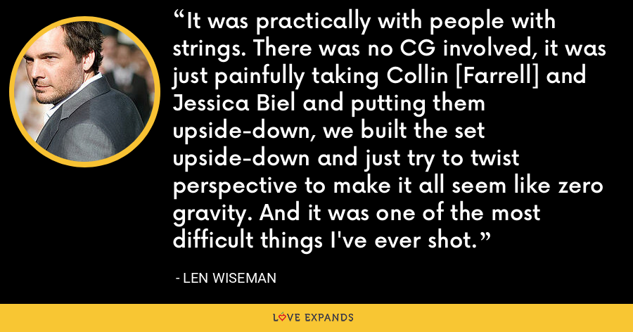 It was practically with people with strings. There was no CG involved, it was just painfully taking Collin [Farrell] and Jessica Biel and putting them upside-down, we built the set upside-down and just try to twist perspective to make it all seem like zero gravity. And it was one of the most difficult things I've ever shot. - Len Wiseman