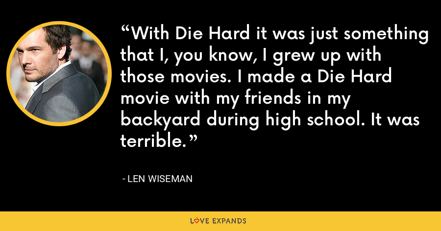 With Die Hard it was just something that I, you know, I grew up with those movies. I made a Die Hard movie with my friends in my backyard during high school. It was terrible. - Len Wiseman