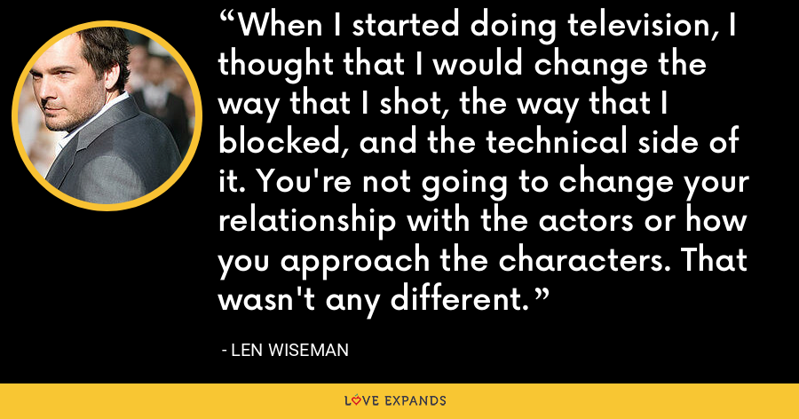 When I started doing television, I thought that I would change the way that I shot, the way that I blocked, and the technical side of it. You're not going to change your relationship with the actors or how you approach the characters. That wasn't any different. - Len Wiseman