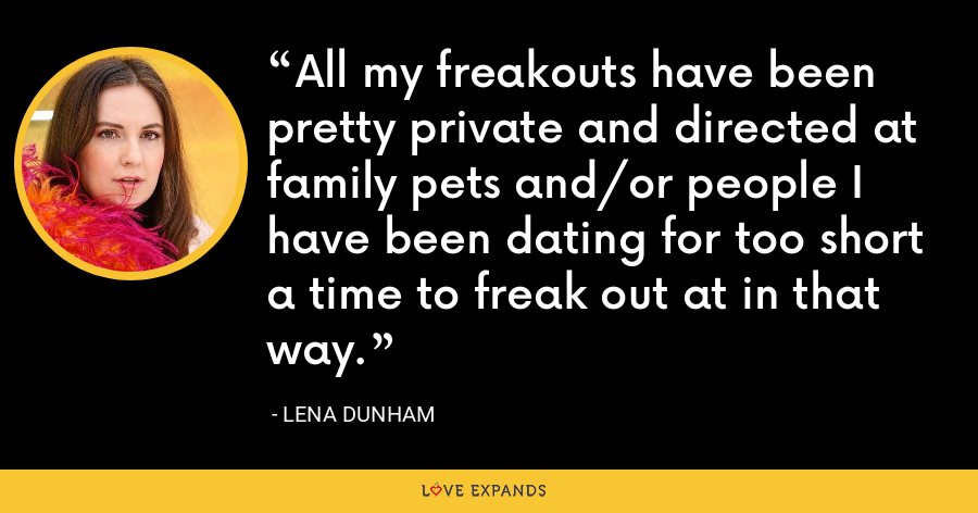 All my freakouts have been pretty private and directed at family pets and/or people I have been dating for too short a time to freak out at in that way. - Lena Dunham
