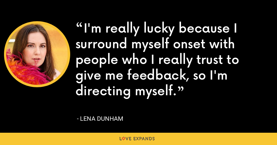 I'm really lucky because I surround myself onset with people who I really trust to give me feedback, so I'm directing myself. - Lena Dunham