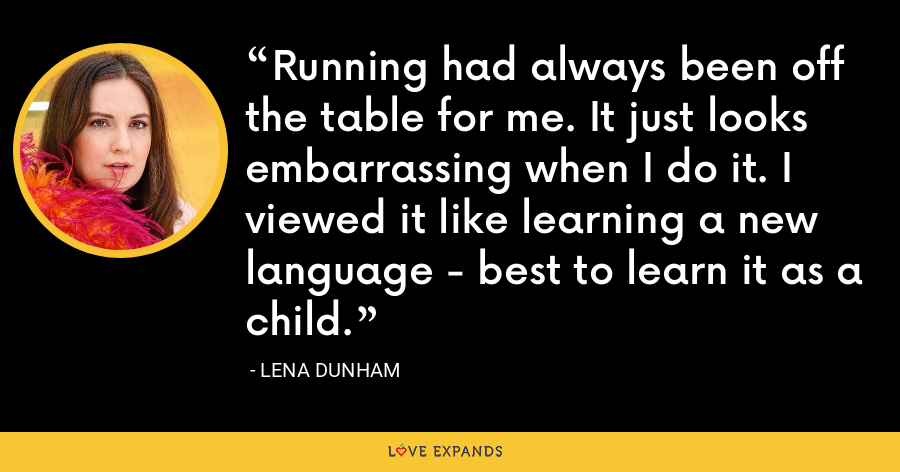 Running had always been off the table for me. It just looks embarrassing when I do it. I viewed it like learning a new language - best to learn it as a child. - Lena Dunham