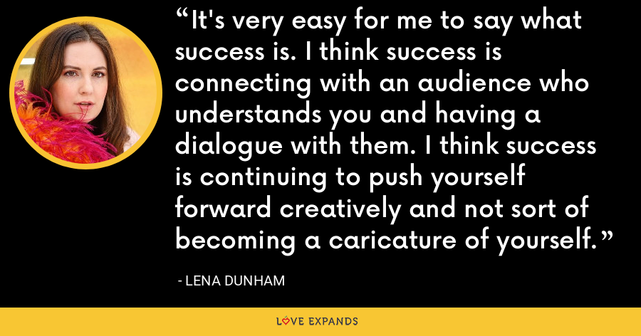 It's very easy for me to say what success is. I think success is connecting with an audience who understands you and having a dialogue with them. I think success is continuing to push yourself forward creatively and not sort of becoming a caricature of yourself. - Lena Dunham