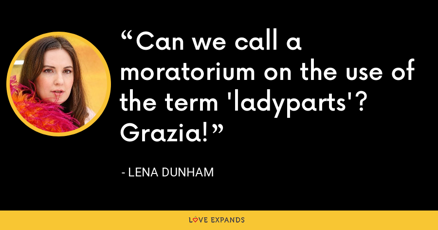 Can we call a moratorium on the use of the term 'ladyparts'? Grazia! - Lena Dunham
